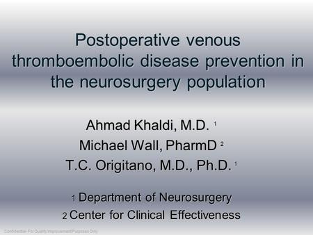 Postoperative venous thromboembolic disease prevention in the neurosurgery population Ahmad Khaldi, M.D. 1 Michael Wall, PharmD 2 T.C. Origitano, M.D.,