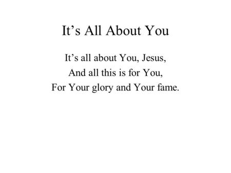 It's All About You It's all about You, Jesus, And all this is for You, For Your glory and Your fame.
