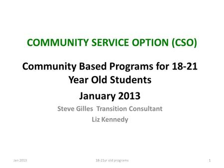 COMMUNITY SERVICE OPTION (CSO) Community Based Programs for 18-21 Year Old Students January 2013 Steve Gilles Transition Consultant Liz Kennedy Jan 201318-21yr.