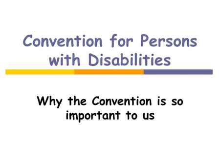 Convention for Persons with Disabilities Why the Convention is so important to us.