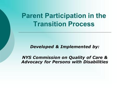 Parent Participation in the Transition Process Developed & Implemented by: NYS Commission on Quality of Care & Advocacy for Persons with Disabilities.