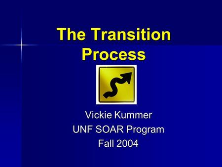 The Transition Process Vickie Kummer UNF SOAR Program Fall 2004.