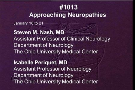 #1013 Approaching Neuropathies January 18 to 21 Steven M. Nash, MD Assistant Professor of Clinical Neurology Department of Neurology The Ohio University.