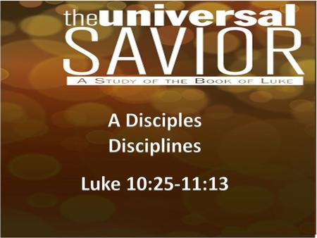 A Disciples Disciplines Read (Luke 10:25-37; 38-42; 11:1- 13). Identify in each section the discipline that Jesus was trying to teach His disciples.