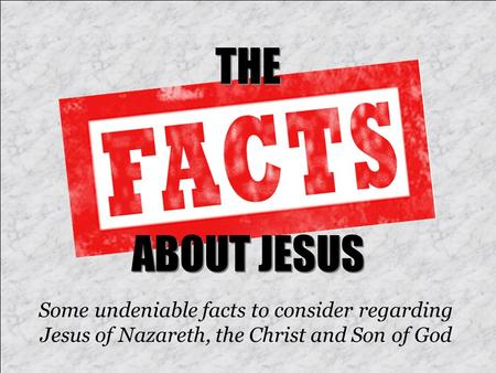 THE ABOUT JESUS Some undeniable facts to consider regarding Jesus of Nazareth, the Christ and Son of God.