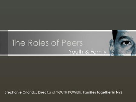 The Roles of Peers Youth & Family Stephanie Orlando, Director of YOUTH POWER!, Families Together in NYS.