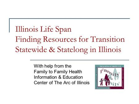 Illinois Life Span Finding Resources for Transition Statewide & Statelong in Illinois With help from the Family to Family Health Information & Education.