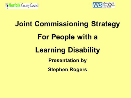 Joint Commissioning Strategy For People with a Learning Disability Presentation by Stephen Rogers.
