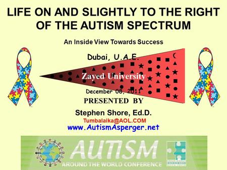 LIFE ON AND SLIGHTLY TO THE RIGHT OF THE AUTISM SPECTRUM An Inside View Towards Success Dubai, U.A.E. Zayed University December 08, 2011 PRESENTED BY Stephen.