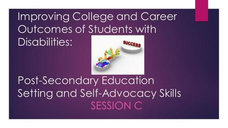 Improving College and Career Outcomes of Students with Disabilities: Post-Secondary Education Setting and Self-Advocacy Skills SESSION C.