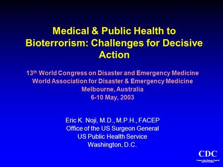 CDC Centers for Disease Control and Prevention Medical & Public Health to Bioterrorism: Challenges for Decisive Action 13 th World Congress on Disaster.
