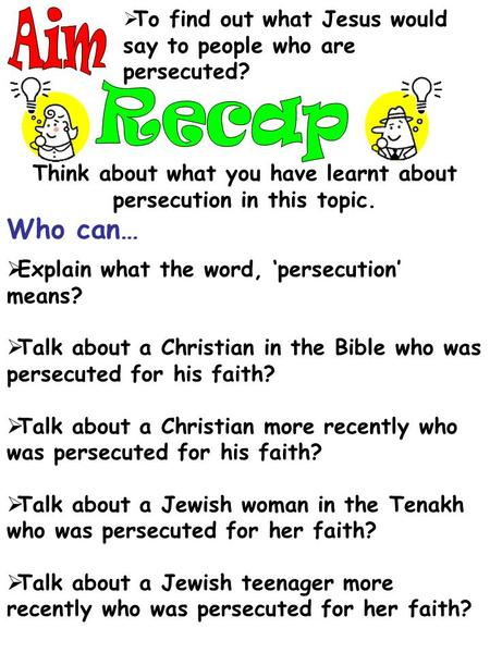  To find out what Jesus would say to people who are persecuted? Think about what you have learnt about persecution in this topic. Who can…  Explain what.