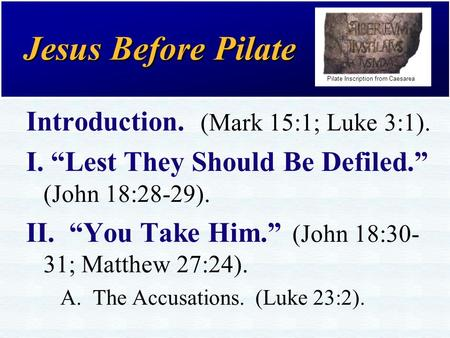 "Jesus Before Pilate Introduction. (Mark 15:1; Luke 3:1). I. ""Lest They Should Be Defiled."" (John 18:28-29). II. ""You Take Him."" (John 18:30- 31; Matthew."