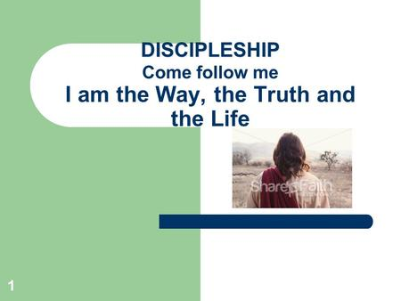 1 DISCIPLESHIP DISCIPLESHIP Come follow me I am the Way, the Truth and the Life.