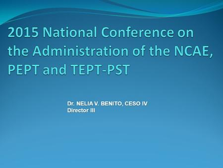 2015 National Conference on the Administration of the NCAE, PEPT and TEPT-PST Dr. NELIA V. BENITO, CESO IV Director III.
