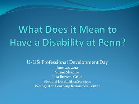 U-Life Professional Development Day June 20, 2o12 Susan Shapiro Lisa Burton-Grika Student Disabilities Services Weingarten Learning Resources Center.