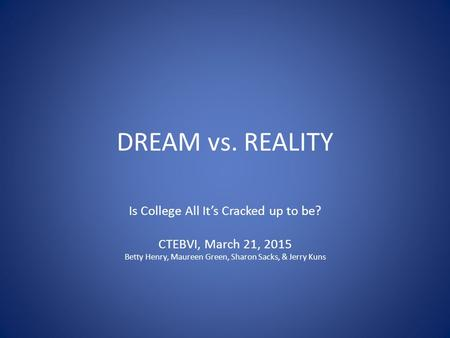 DREAM vs. REALITY Is College All It's Cracked up to be? CTEBVI, March 21, 2015 Betty Henry, Maureen Green, Sharon Sacks, & Jerry Kuns.