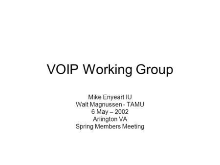 VOIP Working Group Mike Enyeart IU Walt Magnussen - TAMU 6 May – 2002 Arlington VA Spring Members Meeting.