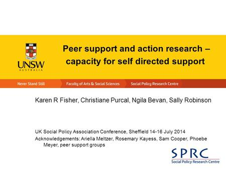 Peer support and action research – capacity for self directed support Karen R Fisher, Christiane Purcal, Ngila Bevan, Sally Robinson UK Social Policy Association.
