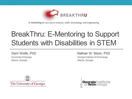 BreakThru: E-Mentoring to Support Students with Disabilities in STEM Gerri Wolfe, PhDNathan W. Moon, PhD University of GeorgiaGeorgia Institute of Technology.