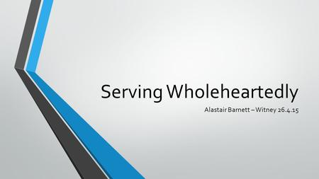 Serving Wholeheartedly Alastair Barnett – Witney 26.4.15.