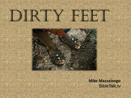 Dirty Feet Mike Mazzalongo BibleTalk.tv. Dirty Feet 7 Then came the first day of Unleavened Bread on which the Passover lamb had to be sacrificed. 8 And.