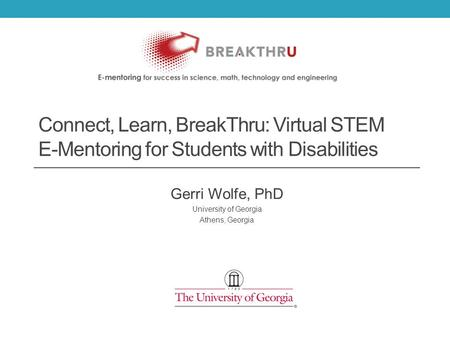 Connect, Learn, BreakThru: Virtual STEM E-Mentoring for Students with Disabilities Gerri Wolfe, PhD University of Georgia Athens, Georgia.