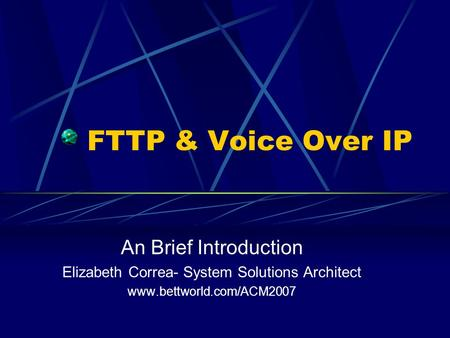 FTTP & Voice Over IP An Brief Introduction Elizabeth Correa- System Solutions Architect www.bettworld.com/ACM2007.