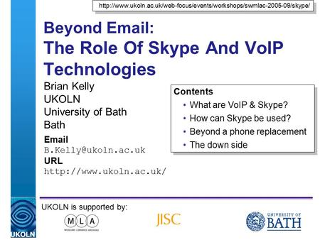 A centre of expertise in digital information managementwww.ukoln.ac.uk Beyond Email: The Role Of Skype And VoIP Technologies Brian Kelly UKOLN University.