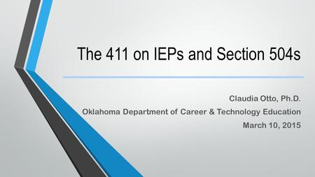 The 411 on IEPs and Section 504s Claudia Otto, Ph.D. Oklahoma Department of Career & Technology Education March 10, 2015.