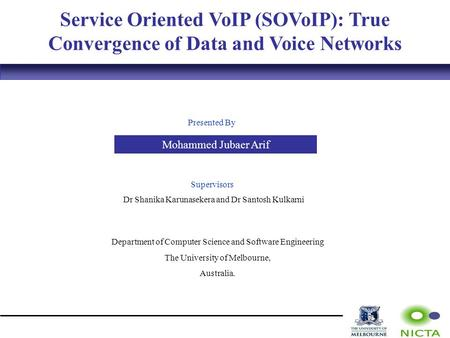 Service Oriented VoIP (SOVoIP): True Convergence of Data and Voice Networks Presented By Mohammed Jubaer Arif Supervisors Dr Shanika Karunasekera and Dr.