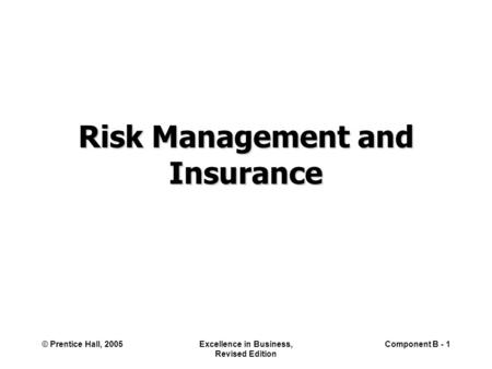 © Prentice Hall, 2005Excellence in Business, Revised Edition Component B - 1 Risk Management and Insurance.