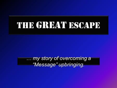 "The Great Escape … my story of overcoming a ""Message"" upbringing."