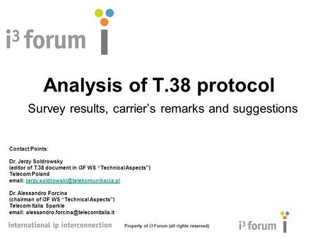 Property of i3 Forum (all rights reserved) Analysis of T.38 protocol Survey results, carrier's remarks and suggestions Contact Points: Dr. Jerzy Soldrowsky.