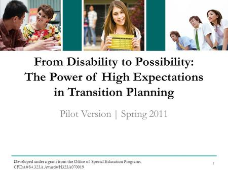 From Disability to Possibility: The Power of High Expectations in Transition Planning Pilot Version | Spring 2011 1 Developed under a grant from the Office.