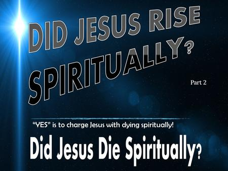 """YES"" is to charge Jesus with dying spiritually! Part 2."