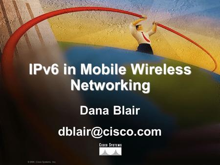 1Presentation_ID © 2000, Cisco Systems, Inc. IPv6 in Mobile Wireless Networking Dana Blair