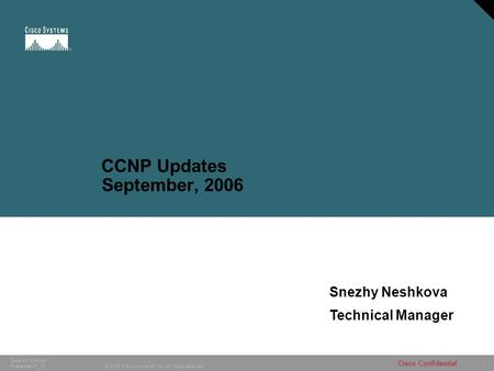 1 © 2005 Cisco Systems, Inc. All rights reserved. Cisco Confidential Session Number Presentation_ID CCNP Updates September, 2006 Snezhy Neshkova Technical.