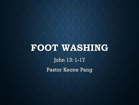 FOOT WASHING John 13: 1-17 Pastor Keone Pang. John 13:1-2 1 It was just before the Passover Feast. Jesus knew that the time had come for him to leave.