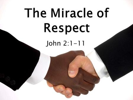The Miracle of Respect John 2:1-11.  Jesus Christ demonstrates great respect in this text. ◦ We'll see Jesus demonstrate respect in three ways. ◦ For.