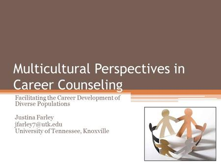Multicultural Perspectives in Career Counseling Facilitating the Career Development of Diverse Populations Justina Farley University of.