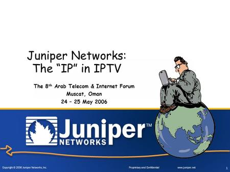 "Copyright © 2006 Juniper Networks, Inc. Proprietary and Confidentialwww.juniper.net 1 Juniper Networks: The ""IP"" in IPTV The 8 th Arab Telecom & Internet."