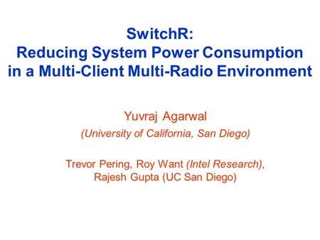SwitchR: Reducing System Power Consumption in a Multi-Client Multi-Radio Environment Yuvraj Agarwal (University of California, San Diego) Trevor Pering,
