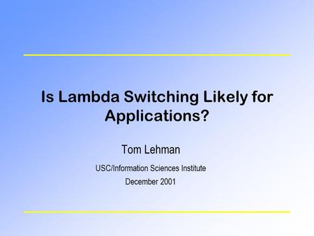 Is Lambda Switching Likely for Applications? Tom Lehman USC/Information Sciences Institute December 2001.