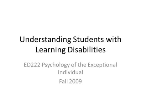 Understanding Students with Learning Disabilities ED222 Psychology of the Exceptional Individual Fall 2009.