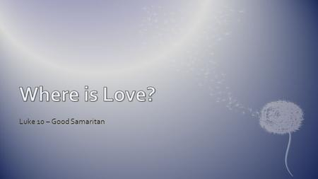 Where is Love? Luke 10 – Good Samaritan