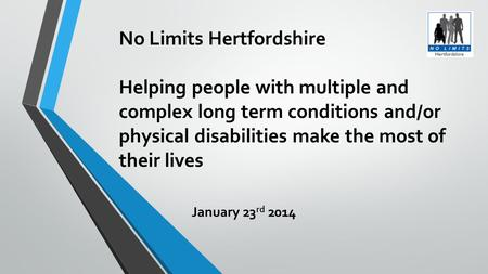 No Limits Hertfordshire Helping people with multiple and complex long term conditions and/or physical disabilities make the most of their lives January.