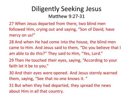 "Diligently Seeking Jesus Matthew 9:27-31 27 When Jesus departed from there, two blind men followed Him, crying out and saying, ""Son of David, have mercy."