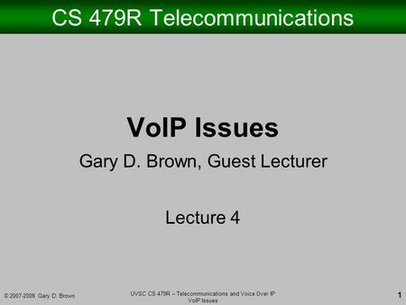 © 2007-2008 Gary D. Brown UVSC CS 479R – Telecommunications and Voice Over IP VoIP Issues 1 CS 479R Telecommunications VoIP Issues Gary D. Brown, Guest.