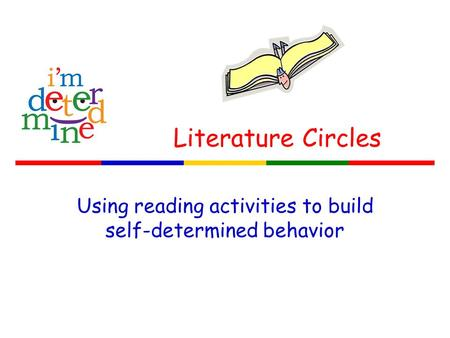 Literature Circles Using reading activities to build self-determined behavior.